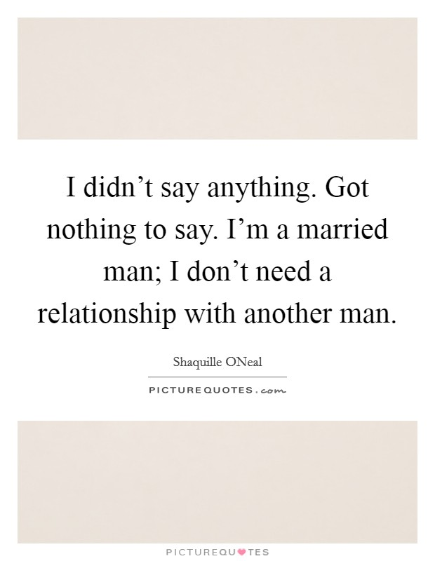 I didn't say anything. Got nothing to say. I'm a married man; I don't need a relationship with another man Picture Quote #1