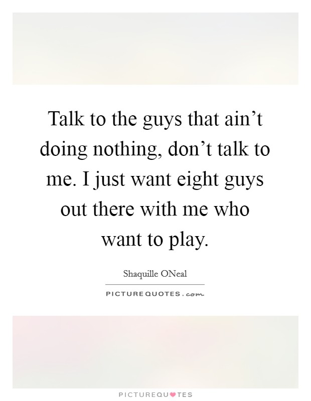 Talk to the guys that ain't doing nothing, don't talk to me. I just want eight guys out there with me who want to play Picture Quote #1
