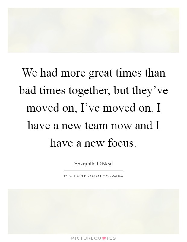We had more great times than bad times together, but they've moved on, I've moved on. I have a new team now and I have a new focus Picture Quote #1