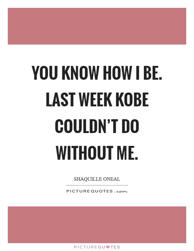 You know how I be. Last week Kobe couldn't do without me Picture Quote #1