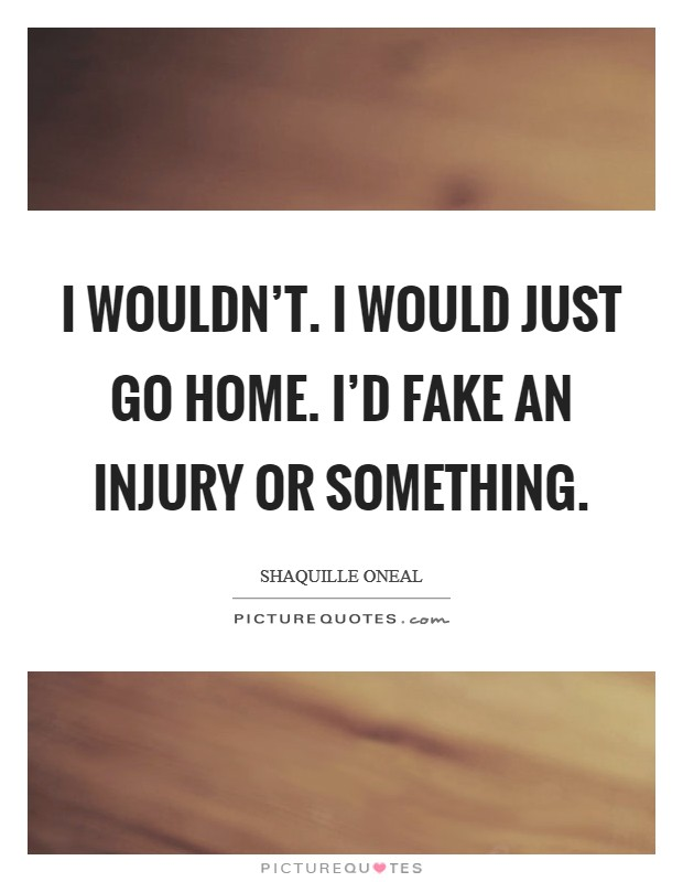 I wouldn't. I would just go home. I'd fake an injury or something Picture Quote #1