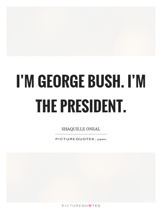 I'm George Bush. I'm the president Picture Quote #1