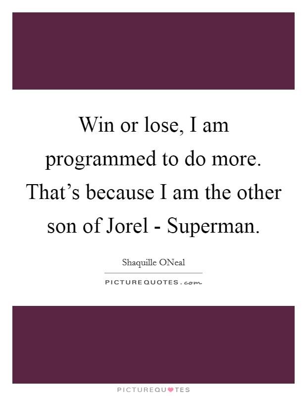 Win or lose, I am programmed to do more. That's because I am the other son of Jorel - Superman Picture Quote #1