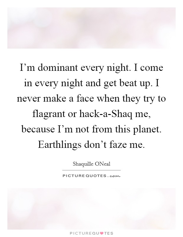 I'm dominant every night. I come in every night and get beat up. I never make a face when they try to flagrant or hack-a-Shaq me, because I'm not from this planet. Earthlings don't faze me Picture Quote #1