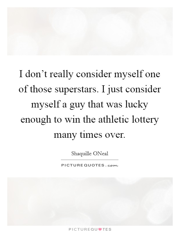 I don't really consider myself one of those superstars. I just consider myself a guy that was lucky enough to win the athletic lottery many times over Picture Quote #1