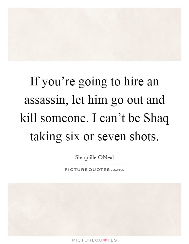 If you're going to hire an assassin, let him go out and kill someone. I can't be Shaq taking six or seven shots Picture Quote #1