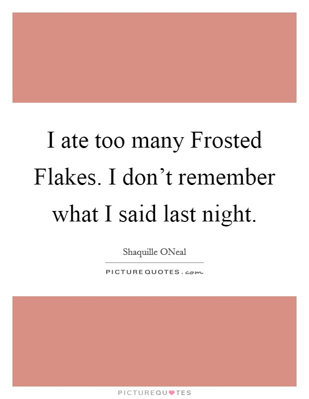 I ate too many Frosted Flakes. I don't remember what I said last night Picture Quote #1