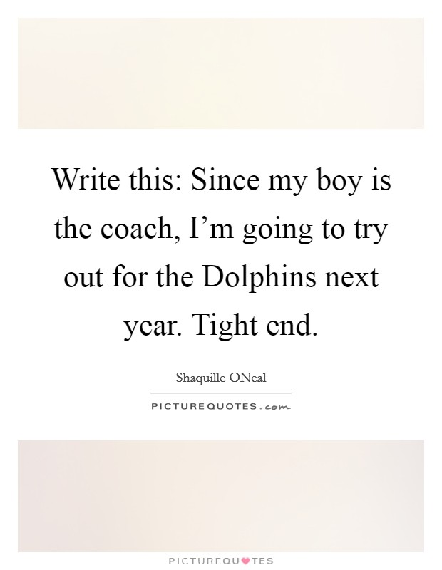 Write this: Since my boy is the coach, I'm going to try out for the Dolphins next year. Tight end Picture Quote #1