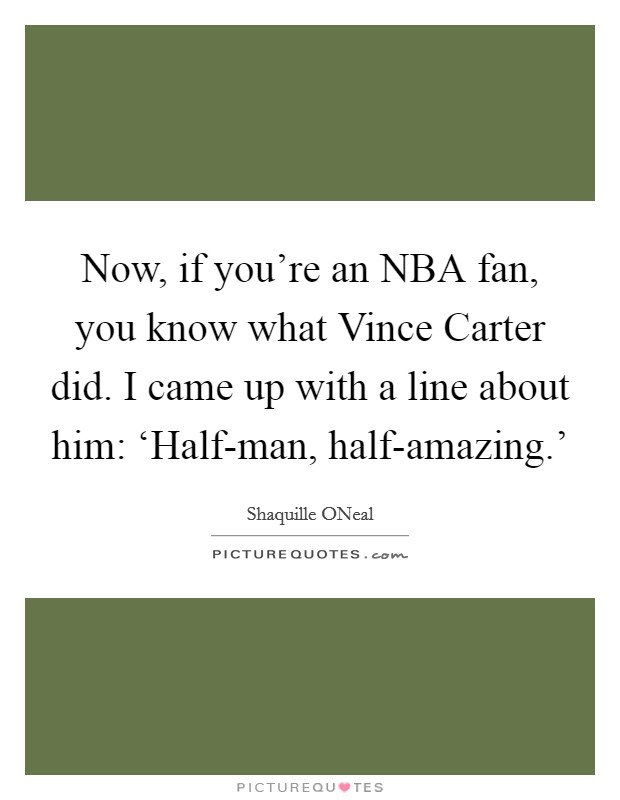 Now, if you're an NBA fan, you know what Vince Carter did. I came up with a line about him: 'Half-man, half-amazing.' Picture Quote #1