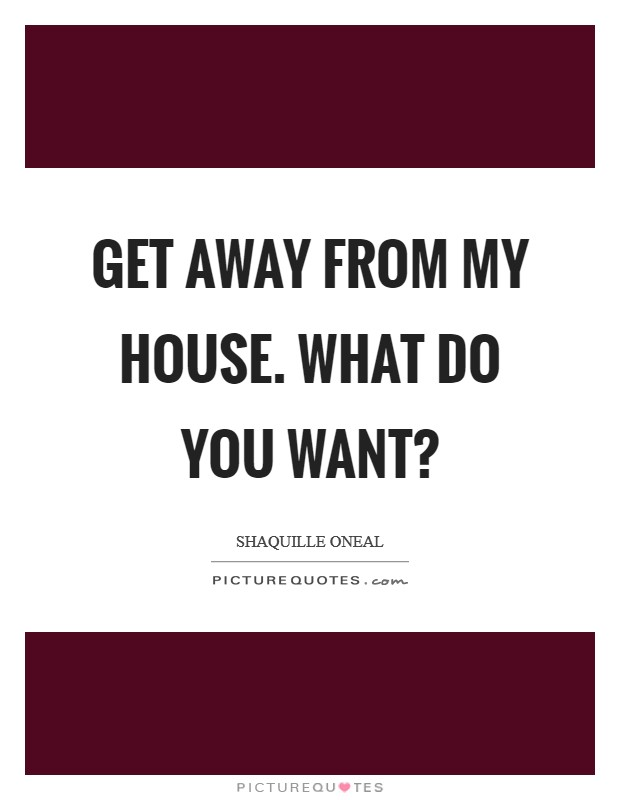 Get away from my house. What do you want? Picture Quote #1