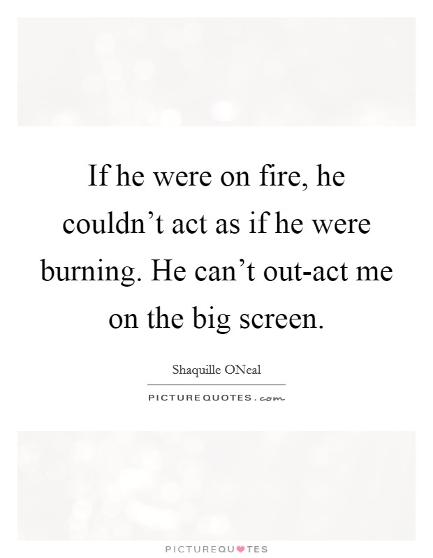 If he were on fire, he couldn't act as if he were burning. He can't out-act me on the big screen Picture Quote #1