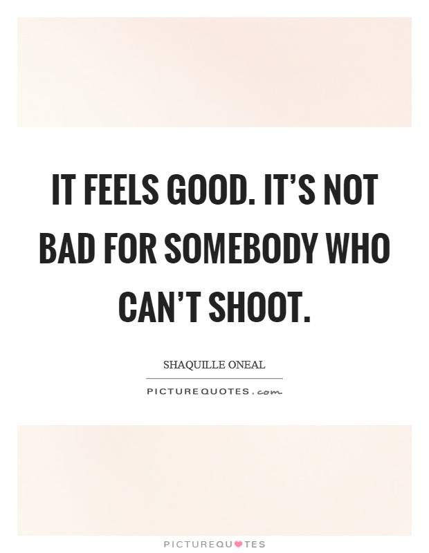 It feels good. It's not bad for somebody who can't shoot Picture Quote #1