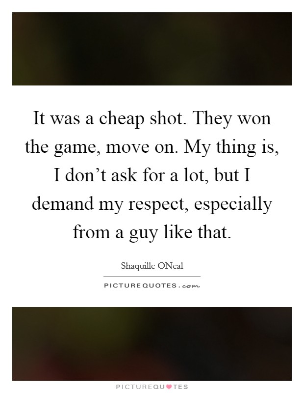 It was a cheap shot. They won the game, move on. My thing is, I don't ask for a lot, but I demand my respect, especially from a guy like that Picture Quote #1