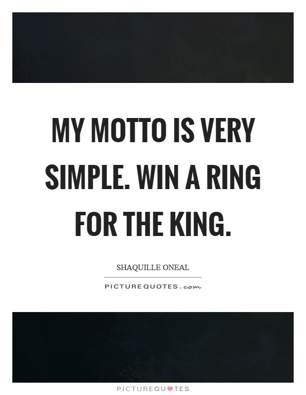My motto is very simple. Win a Ring for the King Picture Quote #1