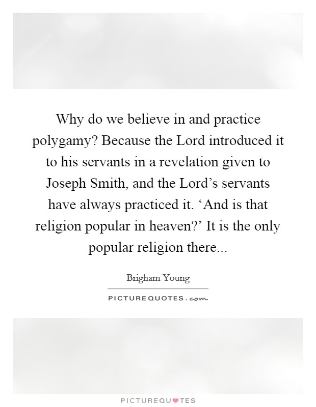 Why do we believe in and practice polygamy? Because the Lord introduced it to his servants in a revelation given to Joseph Smith, and the Lord's servants have always practiced it. 'And is that religion popular in heaven?' It is the only popular religion there Picture Quote #1
