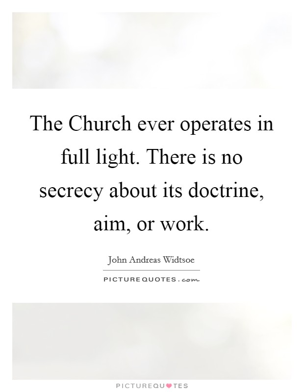 The Church ever operates in full light. There is no secrecy about its doctrine, aim, or work Picture Quote #1