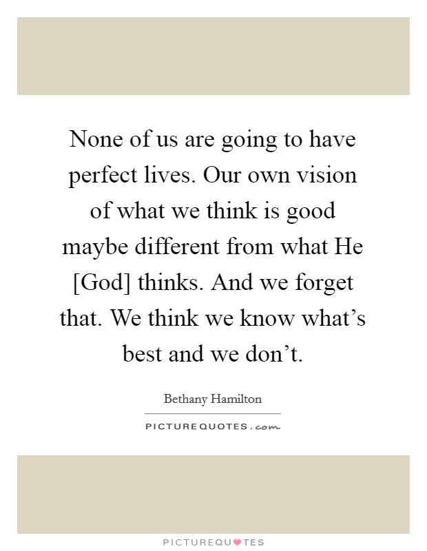 None of us are going to have perfect lives. Our own vision of what we think is good maybe different from what He [God] thinks. And we forget that. We think we know what's best and we don't Picture Quote #1