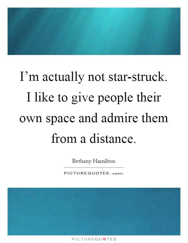I'm actually not star-struck. I like to give people their own space and admire them from a distance Picture Quote #1