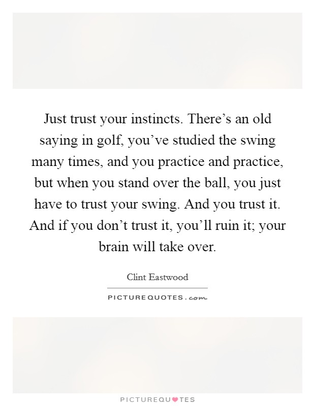 Just trust your instincts. There's an old saying in golf, you've studied the swing many times, and you practice and practice, but when you stand over the ball, you just have to trust your swing. And you trust it. And if you don't trust it, you'll ruin it; your brain will take over Picture Quote #1