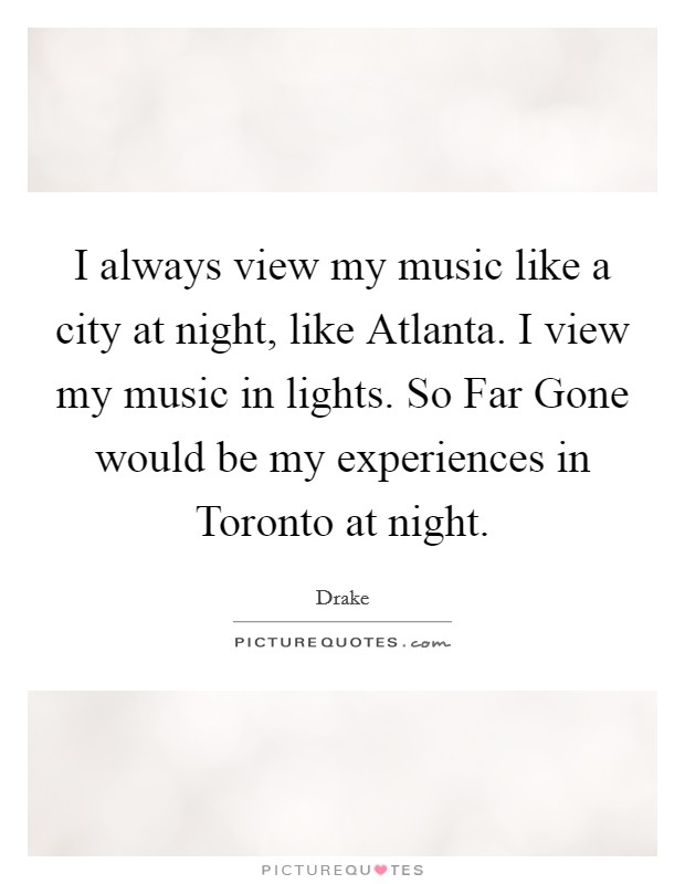 I always view my music like a city at night, like Atlanta. I view my music in lights. So Far Gone would be my experiences in Toronto at night Picture Quote #1