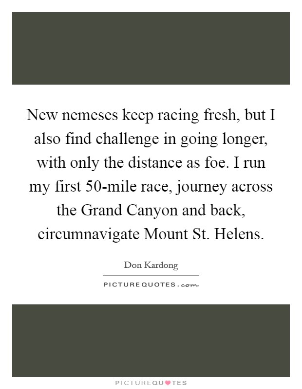 New nemeses keep racing fresh, but I also find challenge in going longer, with only the distance as foe. I run my first 50-mile race, journey across the Grand Canyon and back, circumnavigate Mount St. Helens Picture Quote #1