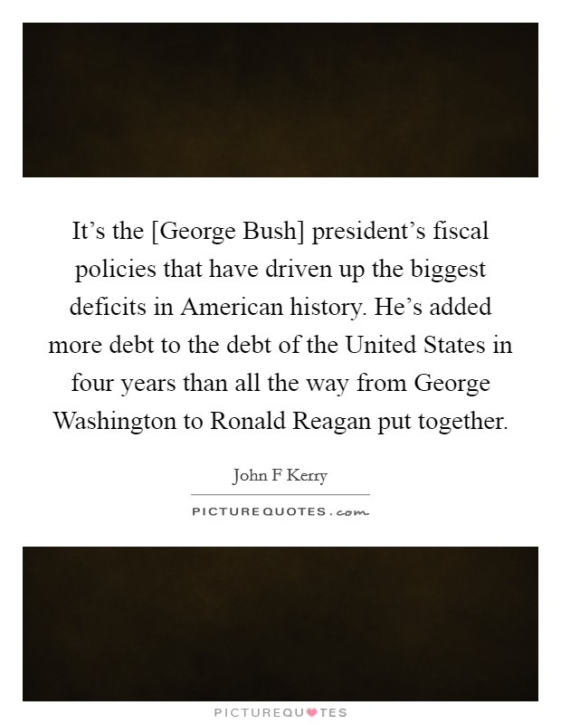 It's the [George Bush] president's fiscal policies that have driven up the biggest deficits in American history. He's added more debt to the debt of the United States in four years than all the way from George Washington to Ronald Reagan put together Picture Quote #1