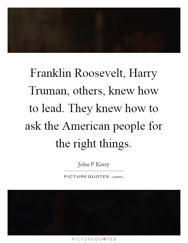 Franklin Roosevelt, Harry Truman, others, knew how to lead. They knew how to ask the American people for the right things Picture Quote #1