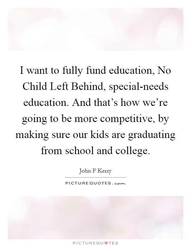 I want to fully fund education, No Child Left Behind, special-needs education. And that's how we're going to be more competitive, by making sure our kids are graduating from school and college Picture Quote #1