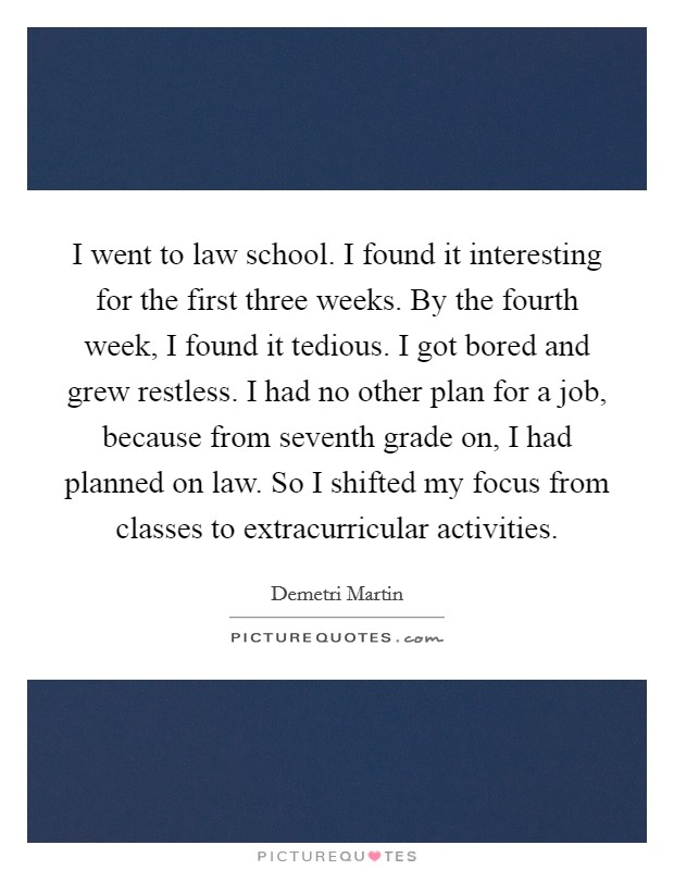 I went to law school. I found it interesting for the first three weeks. By the fourth week, I found it tedious. I got bored and grew restless. I had no other plan for a job, because from seventh grade on, I had planned on law. So I shifted my focus from classes to extracurricular activities Picture Quote #1