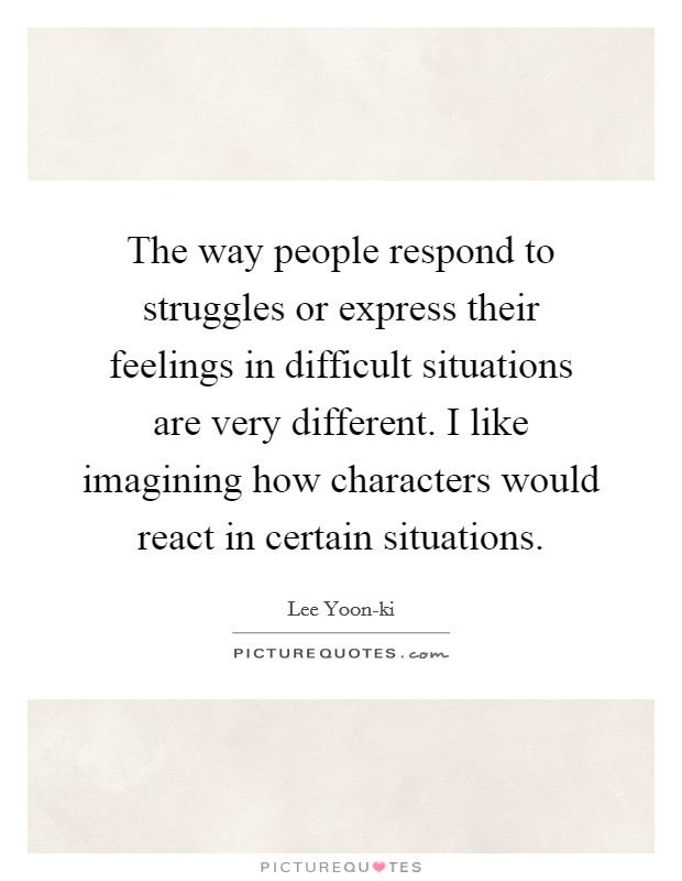 The way people respond to struggles or express their feelings in difficult situations are very different. I like imagining how characters would react in certain situations Picture Quote #1