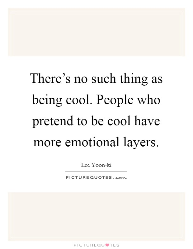 There's no such thing as being cool. People who pretend to be cool have more emotional layers Picture Quote #1