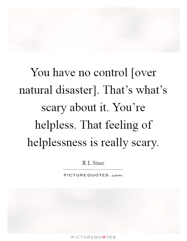 You have no control [over natural disaster]. That's what's scary about it. You're helpless. That feeling of helplessness is really scary Picture Quote #1