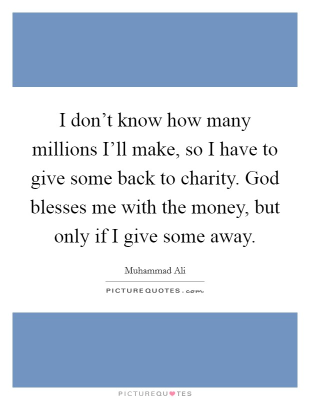 I don't know how many millions I'll make, so I have to give some back to charity. God blesses me with the money, but only if I give some away Picture Quote #1