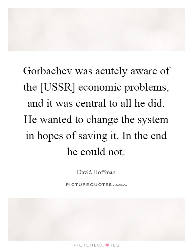 Gorbachev was acutely aware of the [USSR] economic problems, and it was central to all he did. He wanted to change the system in hopes of saving it. In the end he could not Picture Quote #1