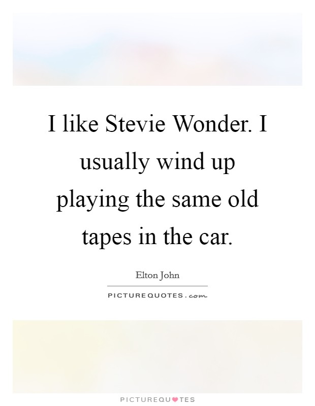 I like Stevie Wonder. I usually wind up playing the same old tapes in the car Picture Quote #1