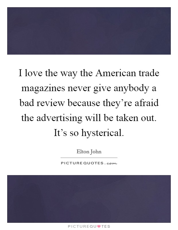 I love the way the American trade magazines never give anybody a bad review because they're afraid the advertising will be taken out. It's so hysterical Picture Quote #1