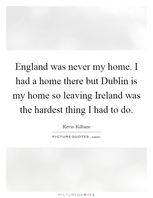 England was never my home. I had a home there but Dublin is my home so leaving Ireland was the hardest thing I had to do Picture Quote #1