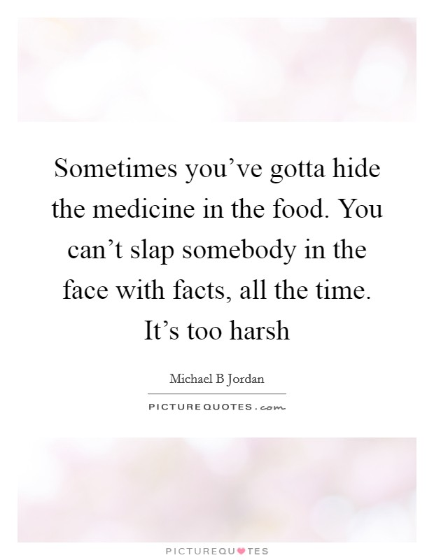 Sometimes you've gotta hide the medicine in the food. You can't slap somebody in the face with facts, all the time. It's too harsh Picture Quote #1