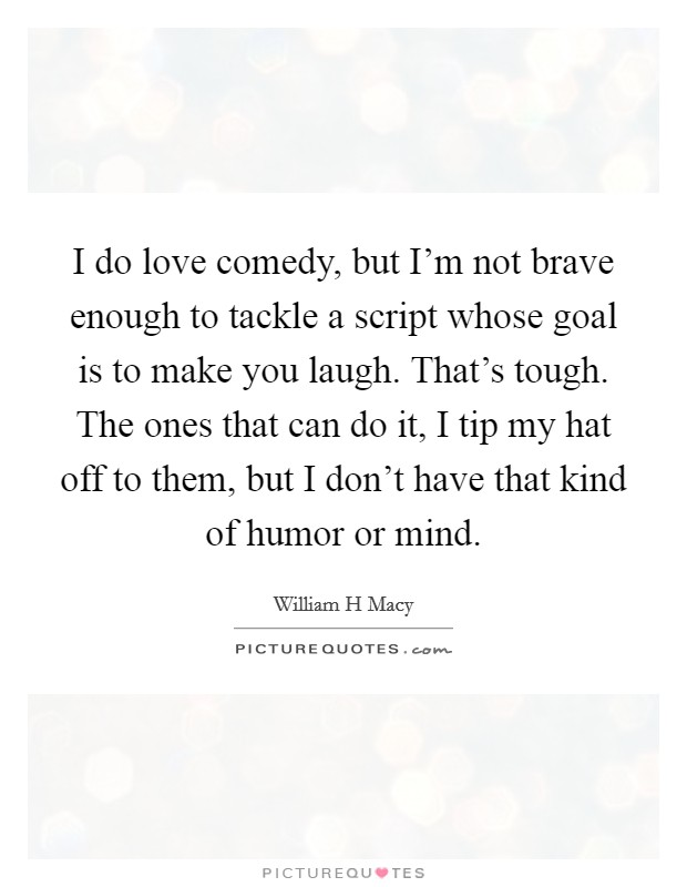 I do love comedy, but I'm not brave enough to tackle a script whose goal is to make you laugh. That's tough. The ones that can do it, I tip my hat off to them, but I don't have that kind of humor or mind Picture Quote #1