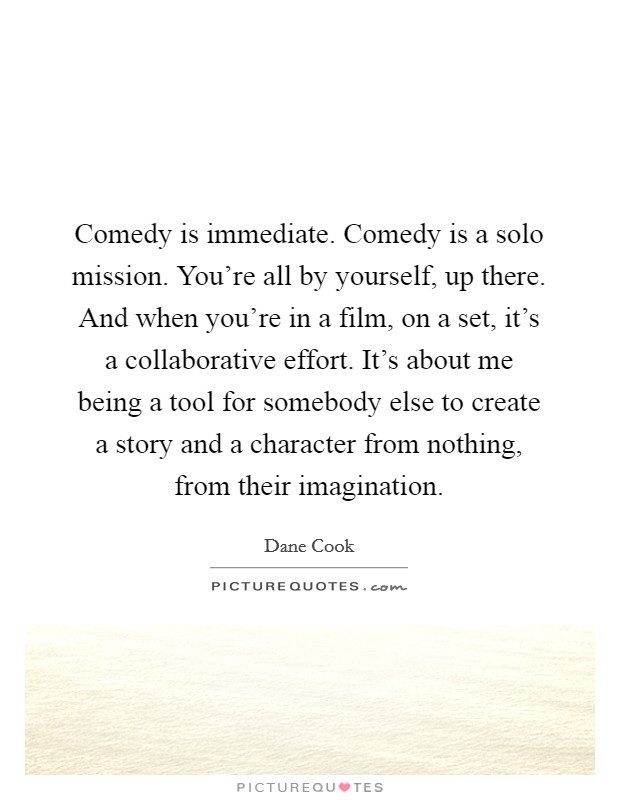 Comedy is immediate. Comedy is a solo mission. You're all by yourself, up there. And when you're in a film, on a set, it's a collaborative effort. It's about me being a tool for somebody else to create a story and a character from nothing, from their imagination Picture Quote #1