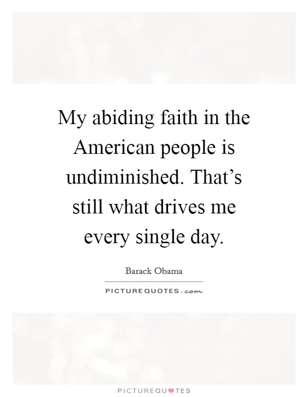 My abiding faith in the American people is undiminished. That's still what drives me every single day Picture Quote #1