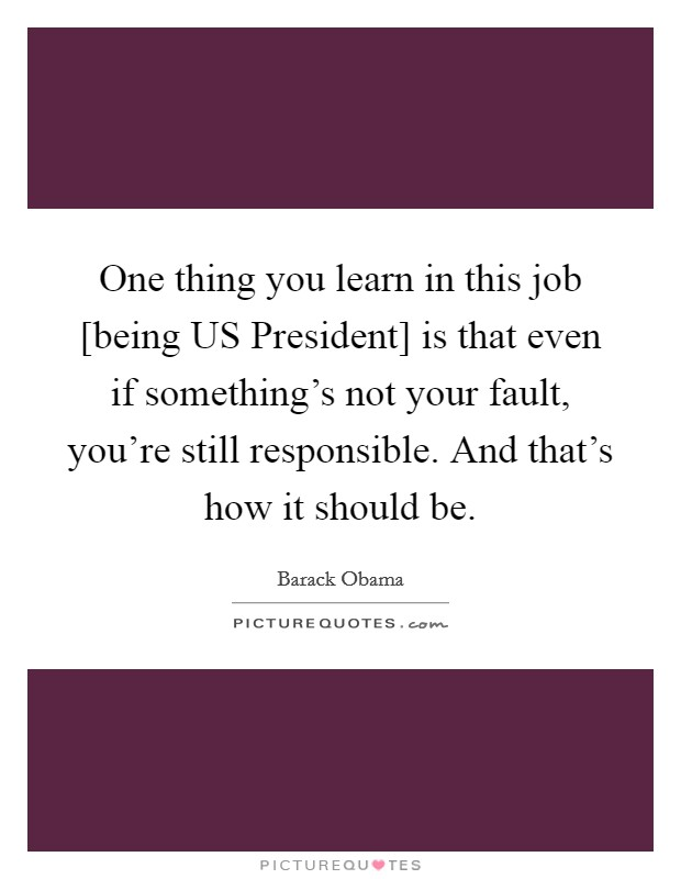 One thing you learn in this job [being US President] is that even if something's not your fault, you're still responsible. And that's how it should be Picture Quote #1
