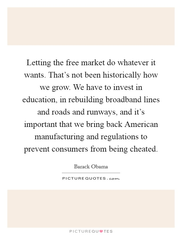 Letting the free market do whatever it wants. That's not been historically how we grow. We have to invest in education, in rebuilding broadband lines and roads and runways, and it's important that we bring back American manufacturing and regulations to prevent consumers from being cheated Picture Quote #1