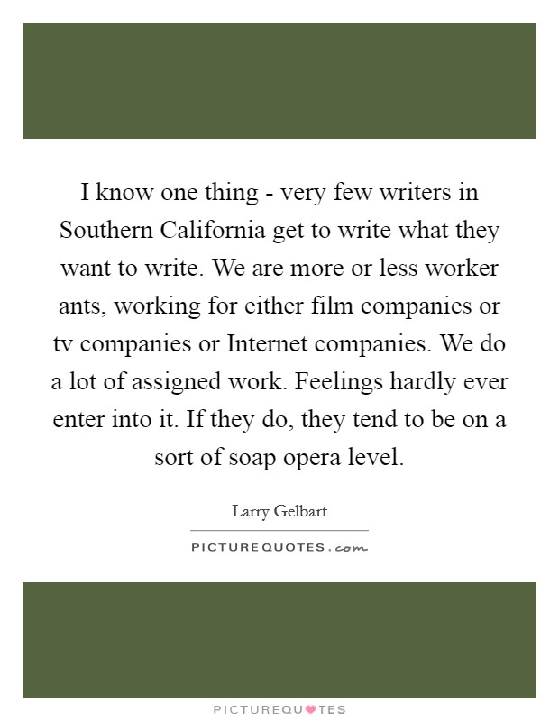 I know one thing - very few writers in Southern California get to write what they want to write. We are more or less worker ants, working for either film companies or tv companies or Internet companies. We do a lot of assigned work. Feelings hardly ever enter into it. If they do, they tend to be on a sort of soap opera level Picture Quote #1