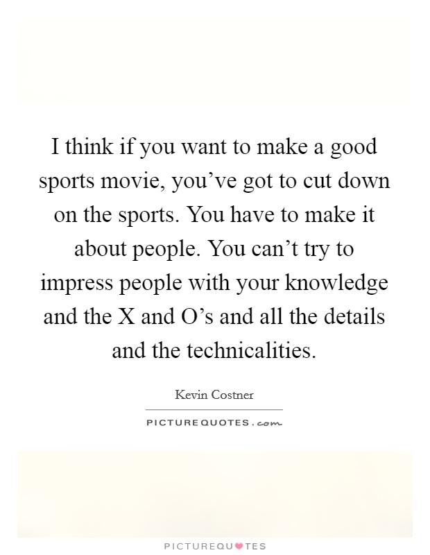 I think if you want to make a good sports movie, you've got to cut down on the sports. You have to make it about people. You can't try to impress people with your knowledge and the X and O's and all the details and the technicalities Picture Quote #1