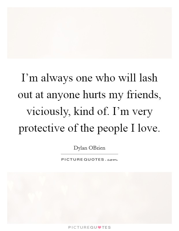 I'm always one who will lash out at anyone hurts my friends, viciously, kind of. I'm very protective of the people I love Picture Quote #1