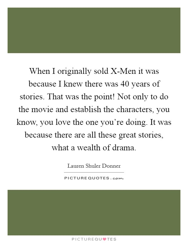 When I originally sold X-Men it was because I knew there was 40 years of stories. That was the point! Not only to do the movie and establish the characters, you know, you love the one you're doing. It was because there are all these great stories, what a wealth of drama Picture Quote #1