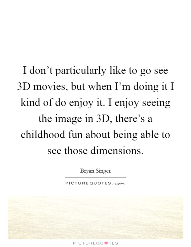 I don't particularly like to go see 3D movies, but when I'm doing it I kind of do enjoy it. I enjoy seeing the image in 3D, there's a childhood fun about being able to see those dimensions Picture Quote #1