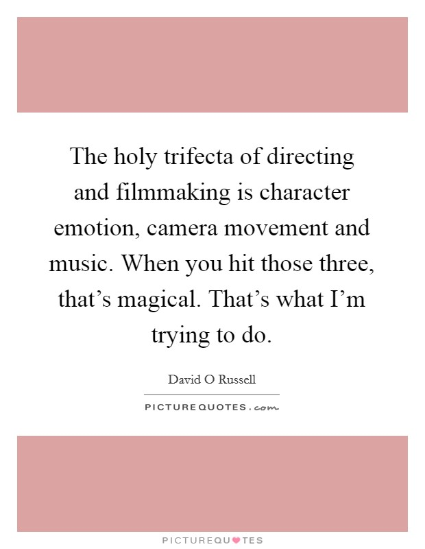 The holy trifecta of directing and filmmaking is character emotion, camera movement and music. When you hit those three, that's magical. That's what I'm trying to do Picture Quote #1