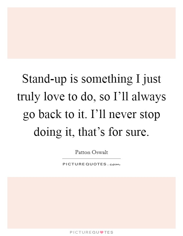 Stand-up is something I just truly love to do, so I'll always go back to it. I'll never stop doing it, that's for sure Picture Quote #1